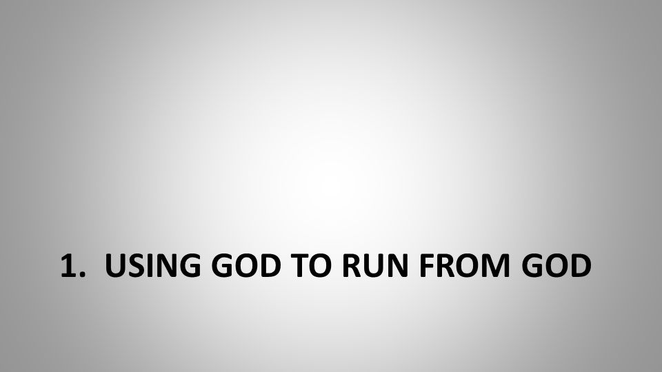 1. USING GOD TO RUN FROM GOD