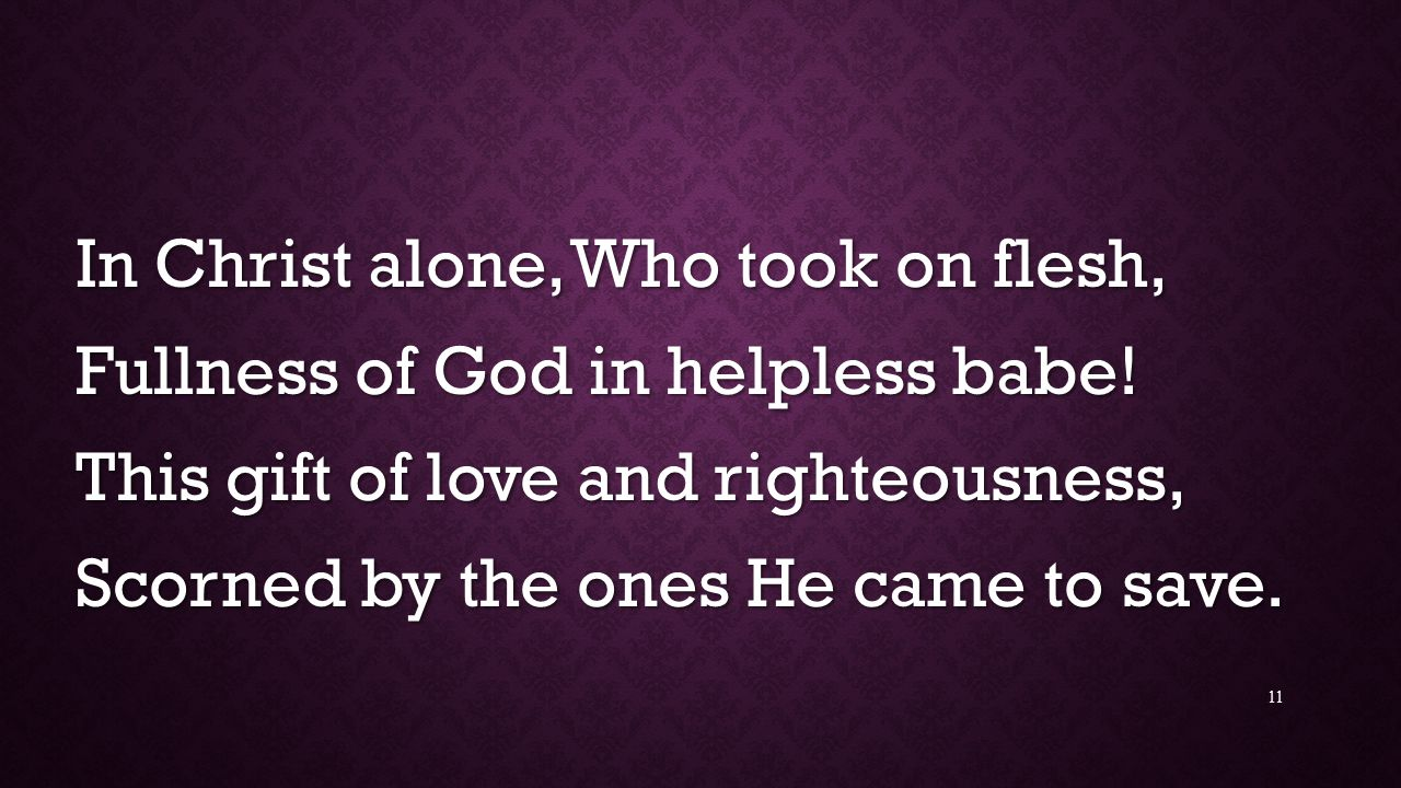 In Christ alone, Who took on flesh, Fullness of God in helpless babe.