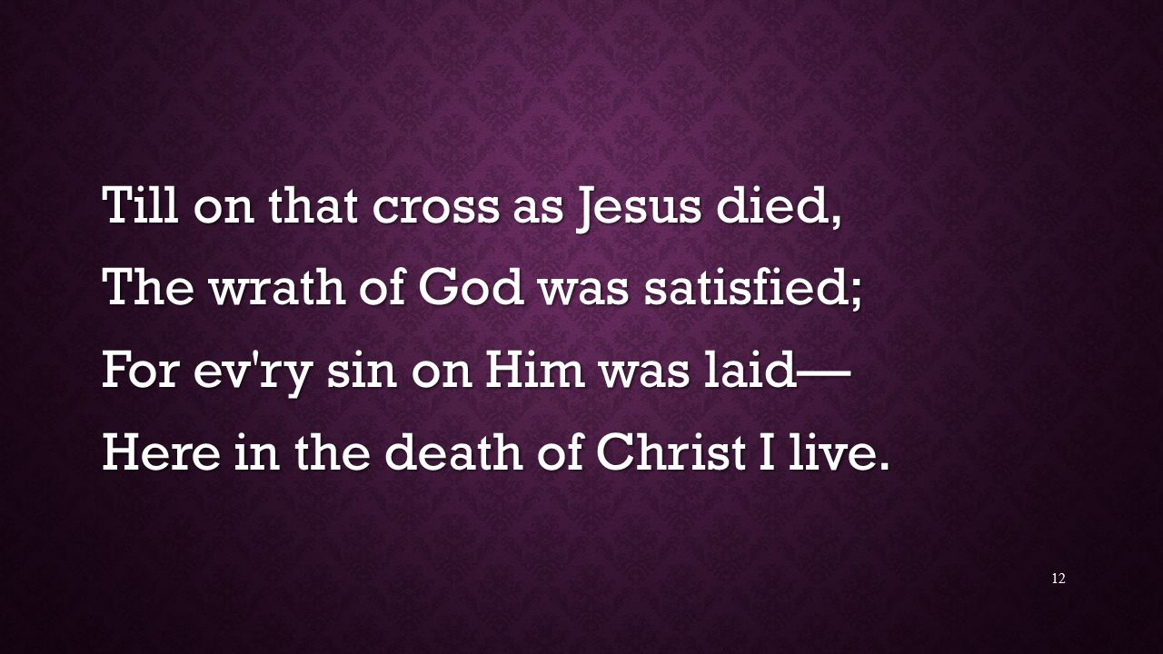 Till on that cross as Jesus died, The wrath of God was satisfied; For ev ry sin on Him was laid— Here in the death of Christ I live.