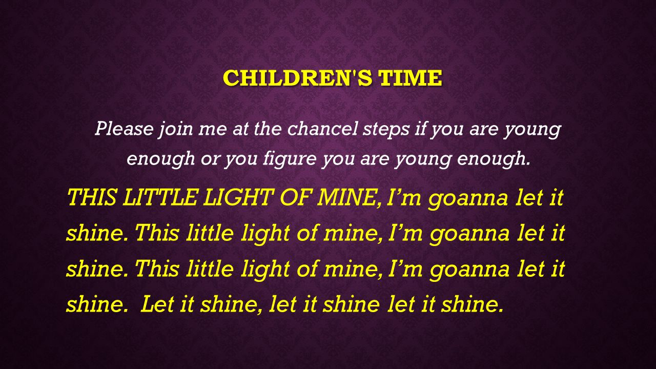 CHILDREN'S TIME Please join me at the chancel steps if you are young enough or you figure you are young enough. THIS LITTLE LIGHT OF MINE, I'm goanna