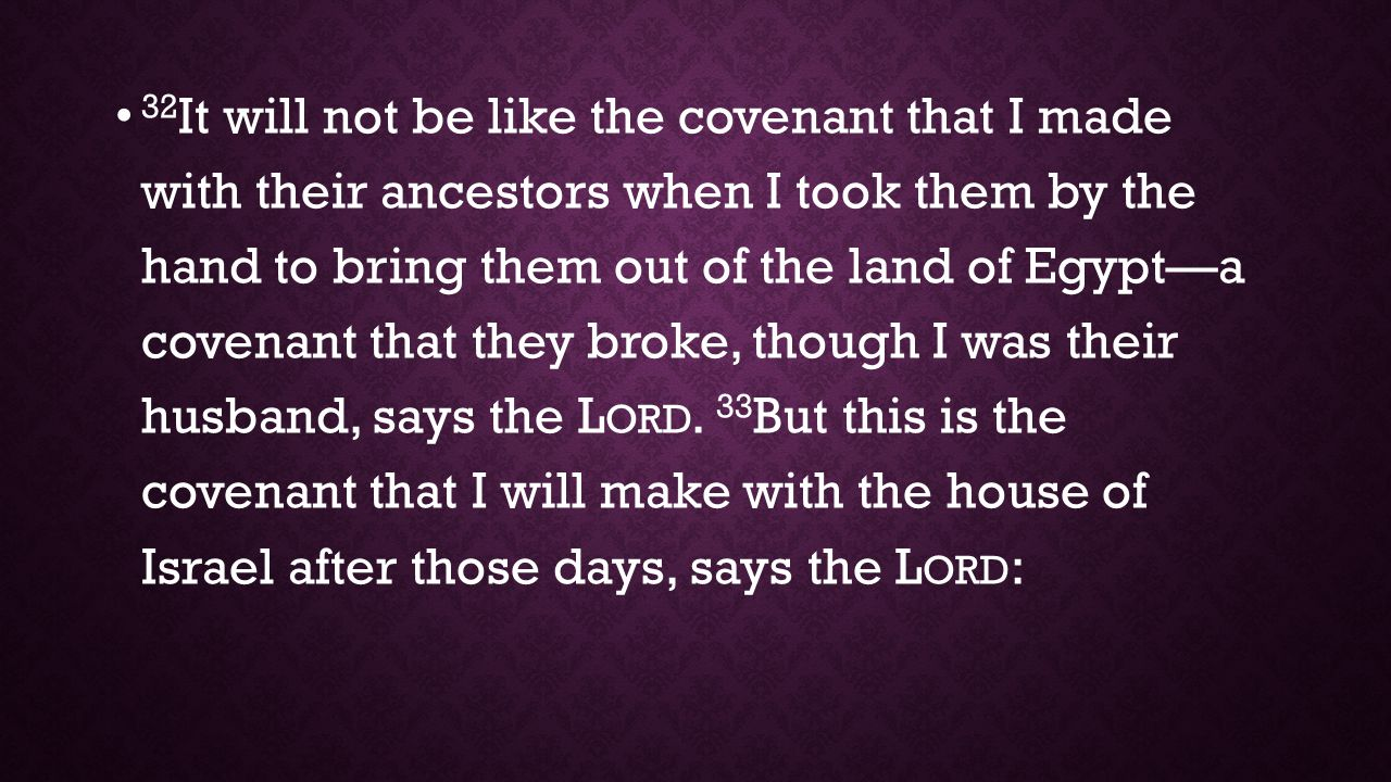 32 It will not be like the covenant that I made with their ancestors when I took them by the hand to bring them out of the land of Egypt—a covenant that they broke, though I was their husband, says the L ORD.