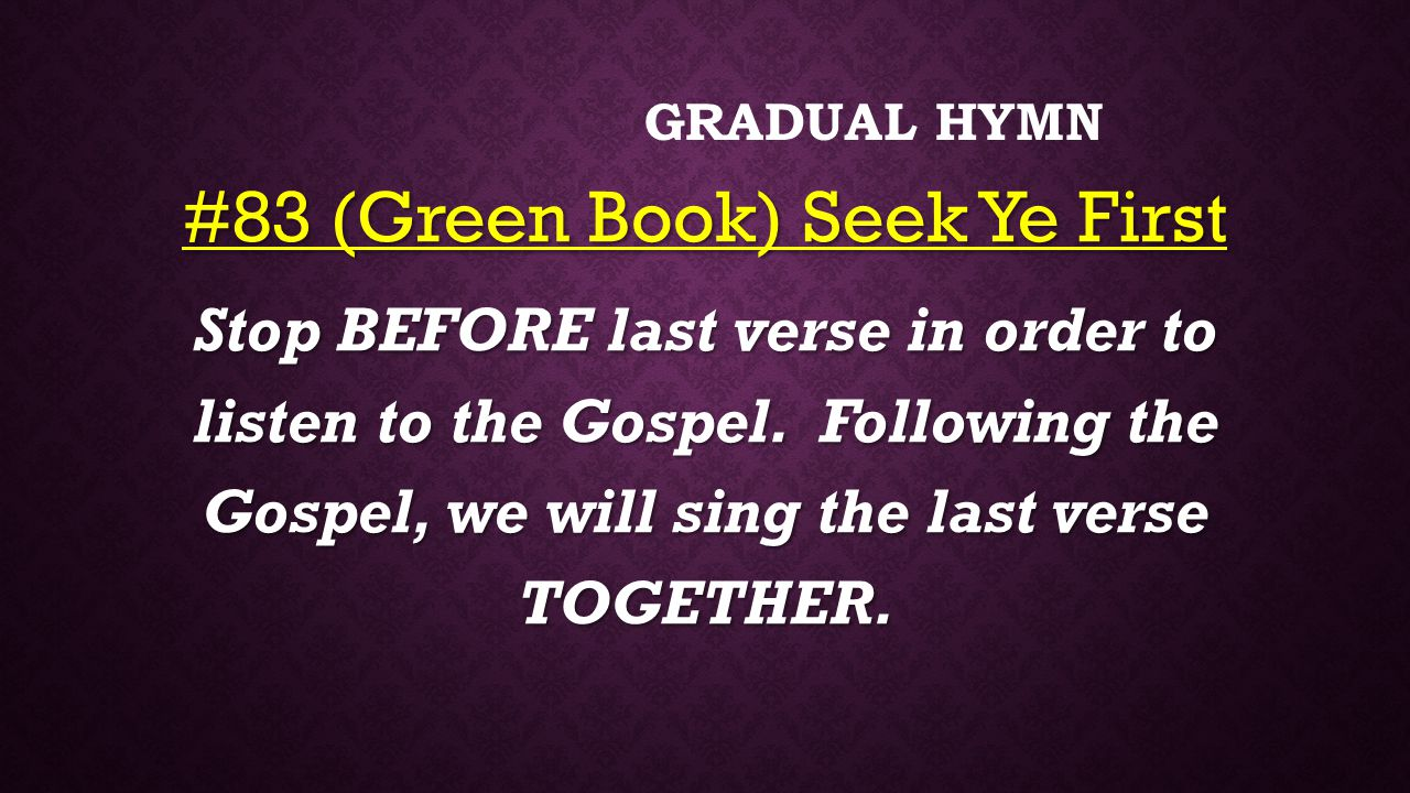 GRADUAL HYMN #83 (Green Book) Seek Ye First Stop BEFORE last verse in order to listen to the Gospel.
