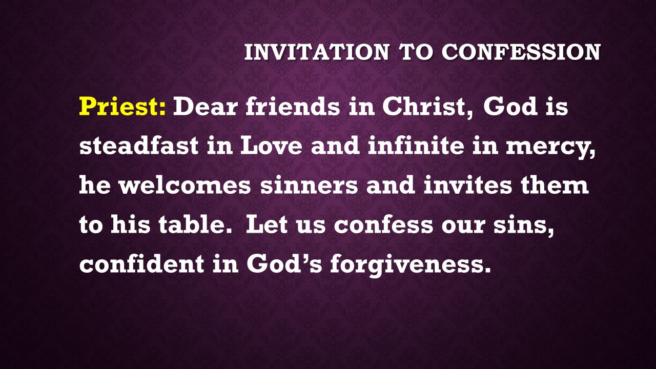 INVITATION TO CONFESSION Priest: Dear friends in Christ, God is steadfast in Love and infinite in mercy, he welcomes sinners and invites them to his table.