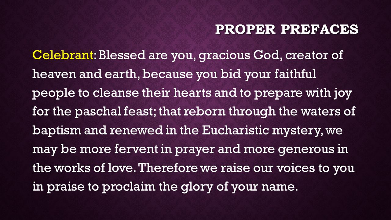 PROPER PREFACES Celebrant: Blessed are you, gracious God, creator of heaven and earth, because you bid your faithful people to cleanse their hearts and to prepare with joy for the paschal feast; that reborn through the waters of baptism and renewed in the Eucharistic mystery, we may be more fervent in prayer and more generous in the works of love.