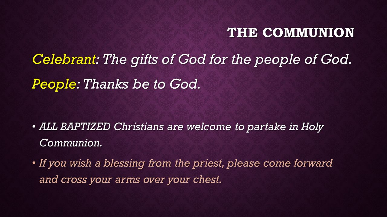 THE COMMUNION Celebrant: The gifts of God for the people of God.
