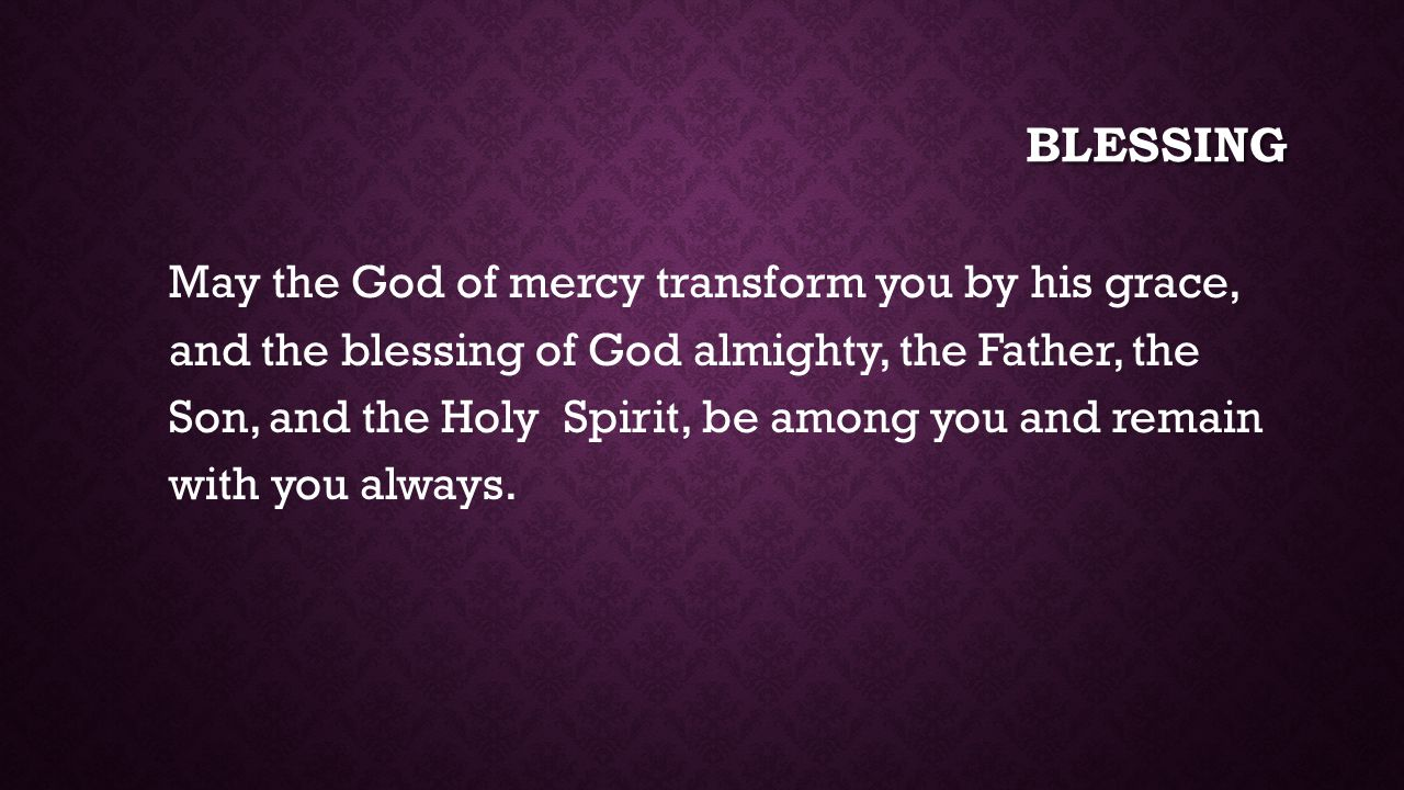 BLESSING May the God of mercy transform you by his grace, and the blessing of God almighty, the Father, the Son, and the Holy Spirit, be among you and remain with you always.