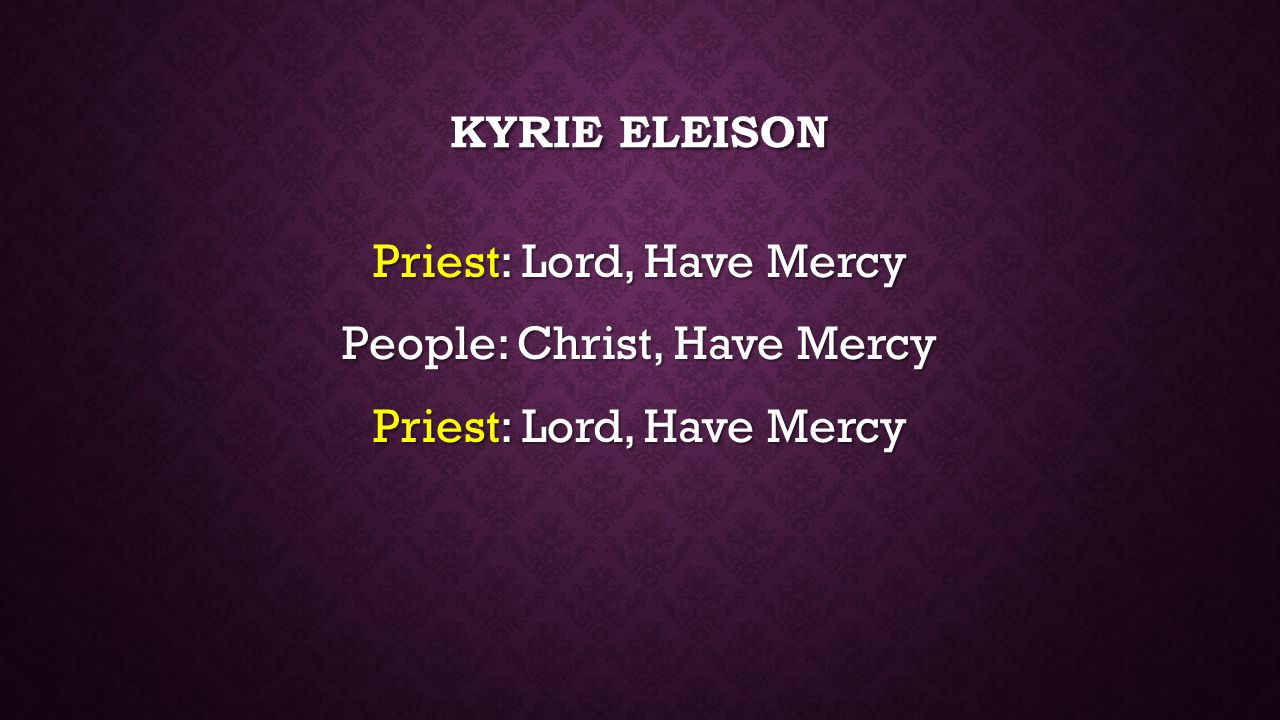 KYRIE ELEISON Priest: Lord, Have Mercy People: Christ, Have Mercy Priest: Lord, Have Mercy
