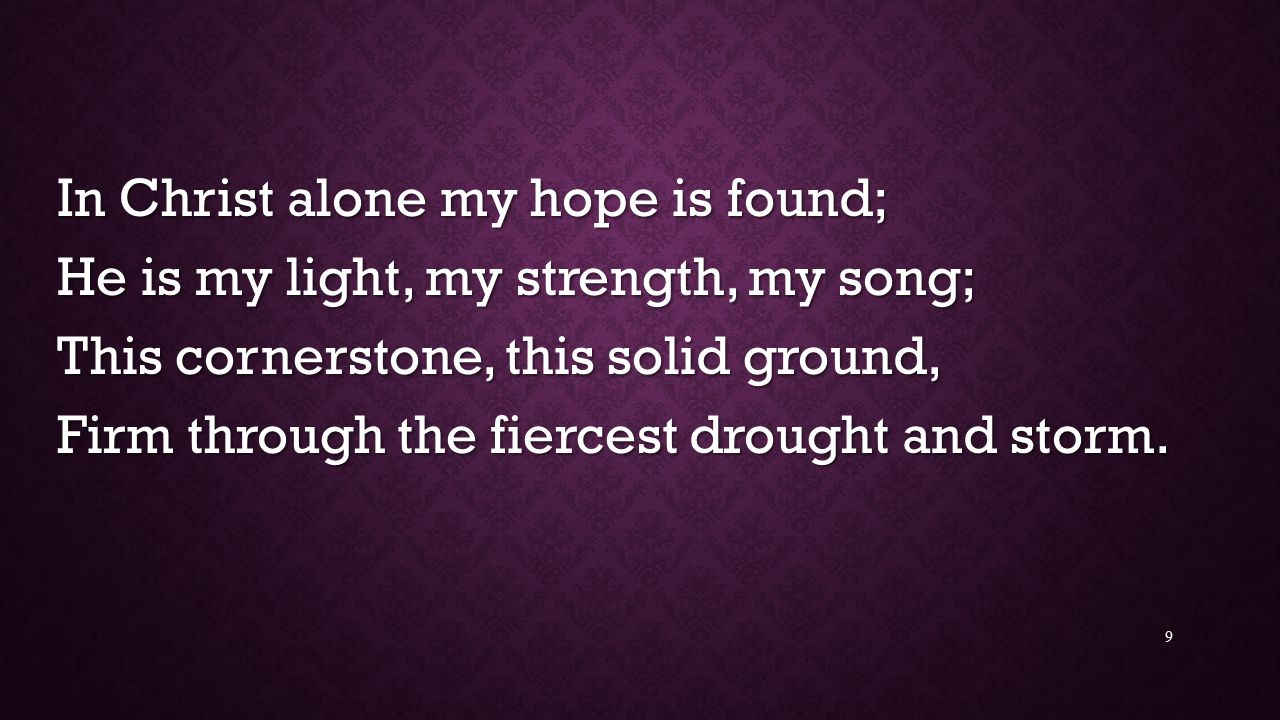 In Christ alone my hope is found; He is my light, my strength, my song; This cornerstone, this solid ground, Firm through the fiercest drought and storm.
