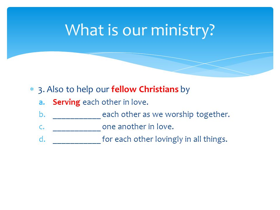  3. Also to help our fellow Christians by a.Serving each other in love.
