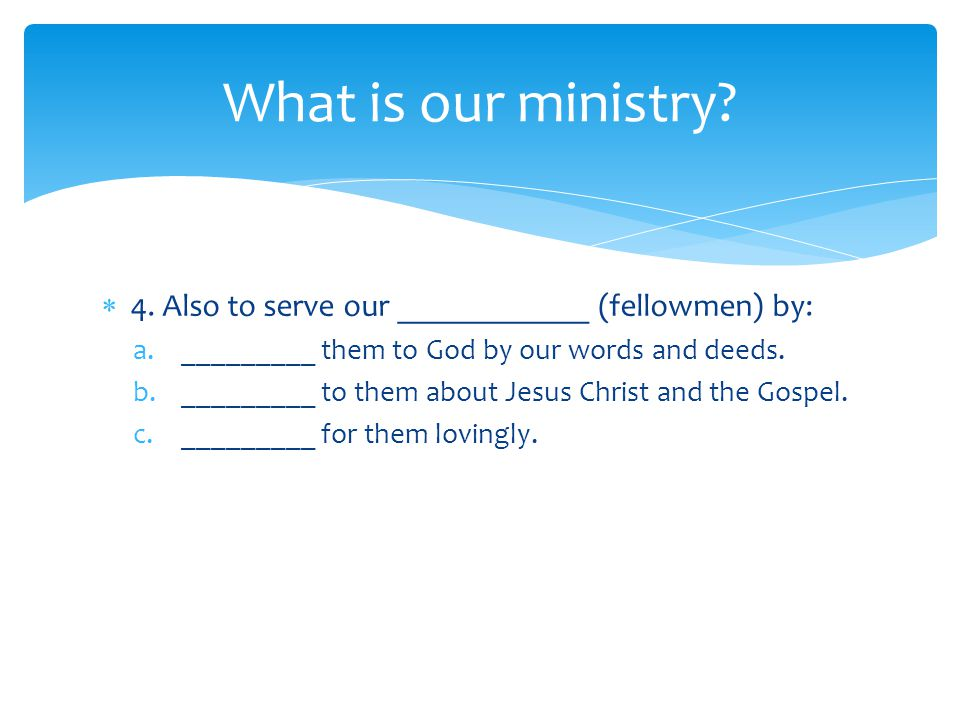  4. Also to serve our ____________ (fellowmen) by: a._________ them to God by our words and deeds.
