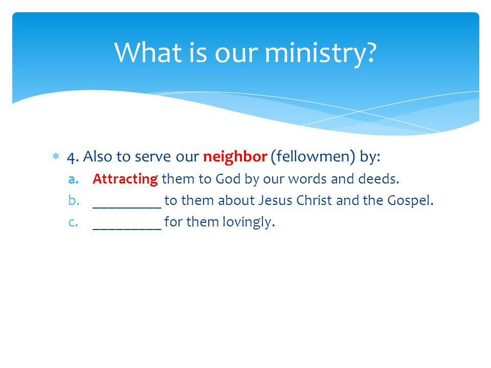  4. Also to serve our neighbor (fellowmen) by: a.Attracting them to God by our words and deeds.