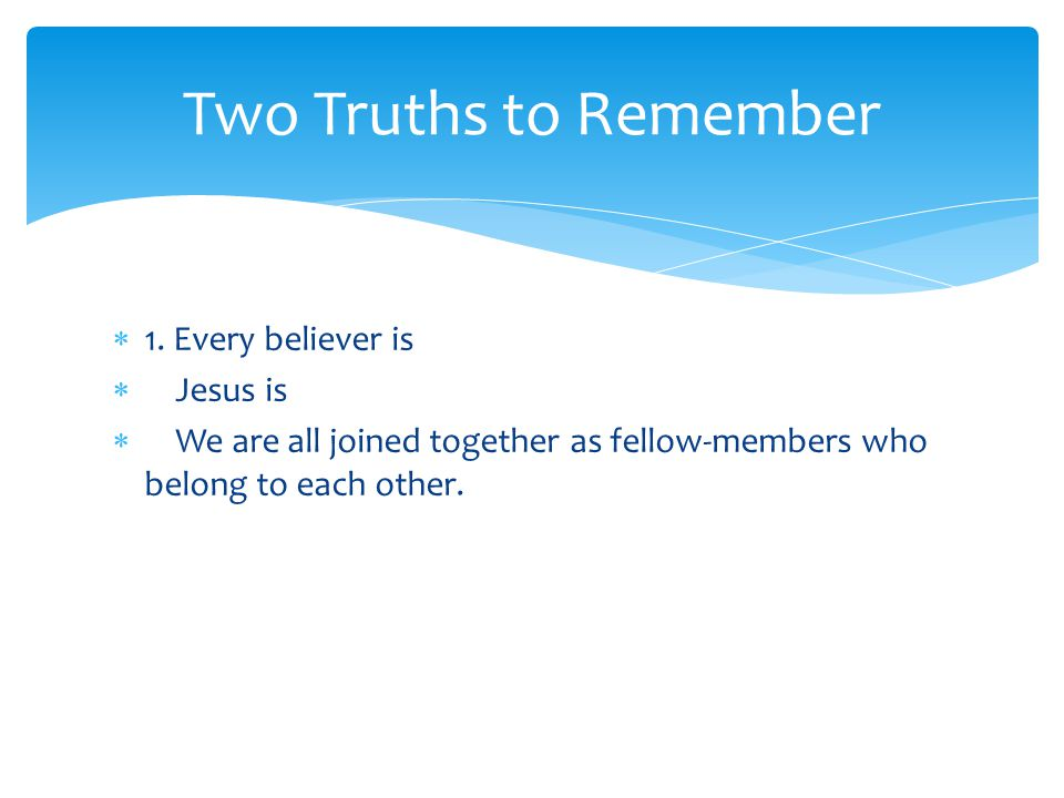  1. Every believer is  Jesus is  We are all joined together as fellow-members who belong to each other. Two Truths to Remember