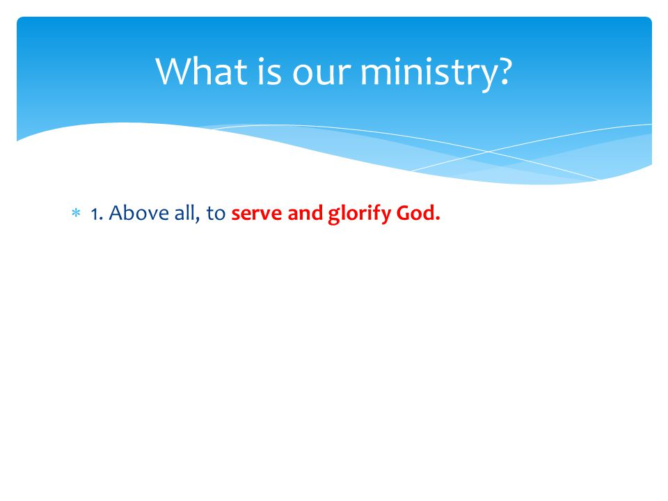  1. Above all, to serve and glorify God. What is our ministry