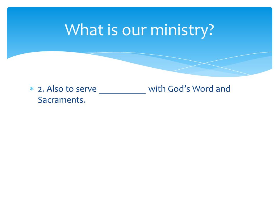  2. Also to serve __________ with God's Word and Sacraments. What is our ministry