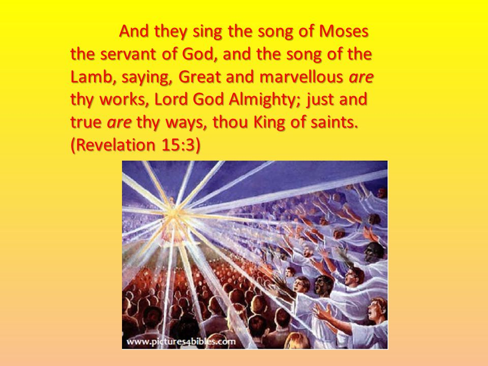 And they sing the song of Moses the servant of God, and the song of the Lamb, saying, Great and marvellous are thy works, Lord God Almighty; just and true are thy ways, thou King of saints.