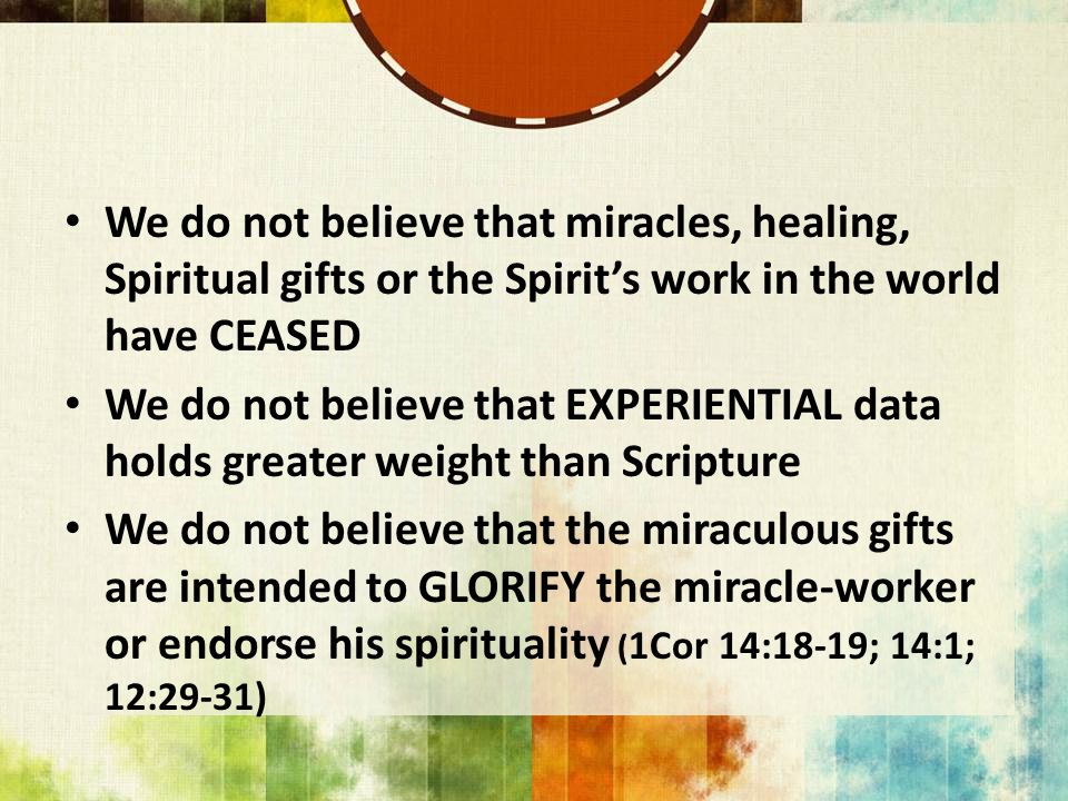 We do not believe that miracles, healing, Spiritual gifts or the Spirit's work in the world have CEASED We do not believe that EXPERIENTIAL data holds greater weight than Scripture We do not believe that the miraculous gifts are intended to GLORIFY the miracle-worker or endorse his spirituality ( 1Cor 14:18-19; 14:1; 12:29-31)