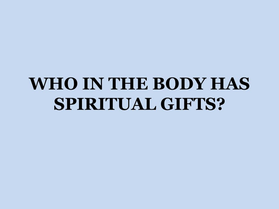 WHO IN THE BODY HAS SPIRITUAL GIFTS?