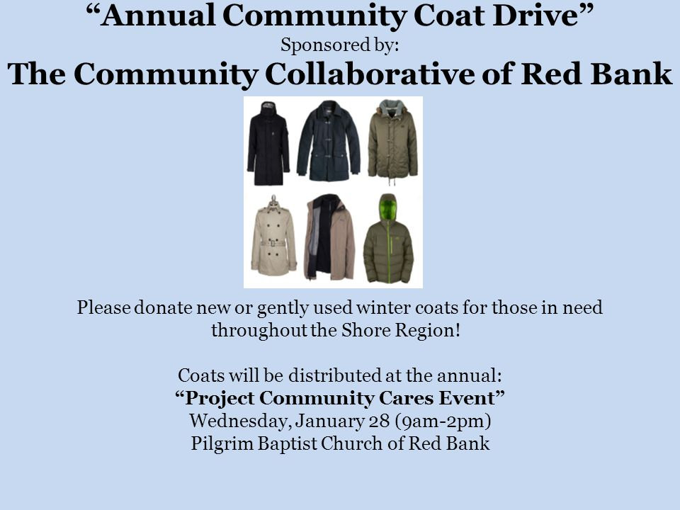 Annual Community Coat Drive Sponsored by: The Community Collaborative of Red Bank Please donate new or gently used winter coats for those in need throughout the Shore Region.