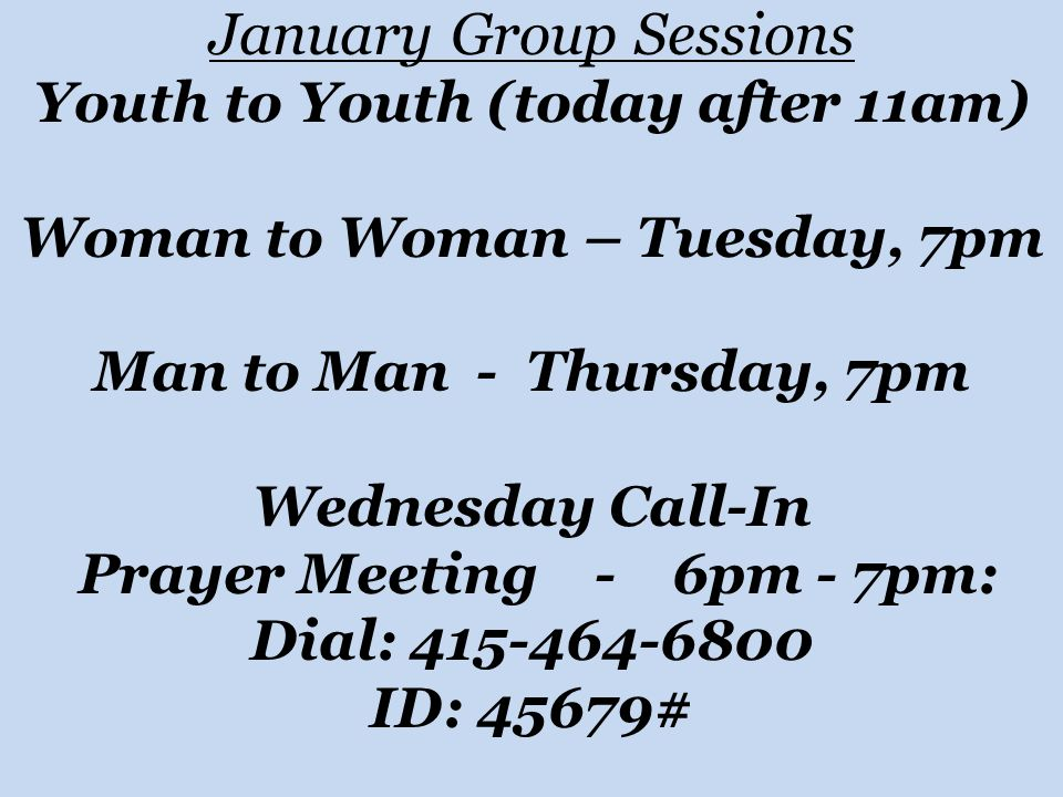 January Group Sessions Youth to Youth (today after 11am) Woman to Woman – Tuesday, 7pm Man to Man - Thursday, 7pm Wednesday Call-In Prayer Meeting - 6