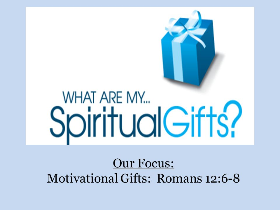 Our Focus: Motivational Gifts: Romans 12:6-8