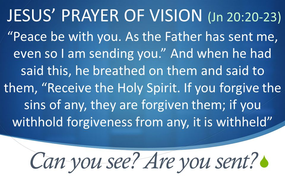  Can you see. Are you sent. JESUS' PRAYER OF VISION (Jn 20:20-23) Peace be with you.