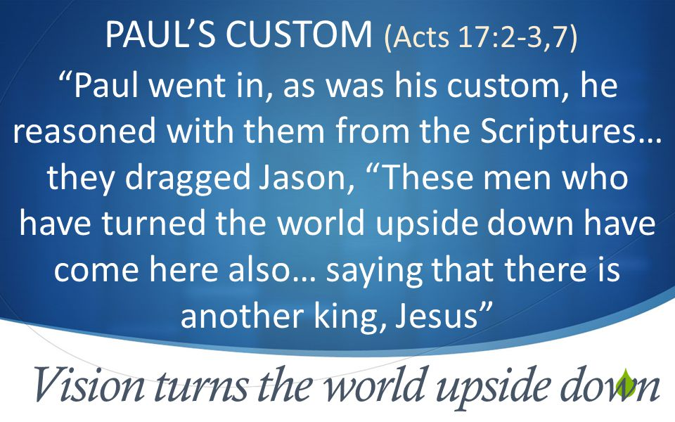  Vision turns the world upside down PAUL'S CUSTOM (Acts 17:2-3,7) Paul went in, as was his custom, he reasoned with them from the Scriptures… they dragged Jason, These men who have turned the world upside down have come here also… saying that there is another king, Jesus