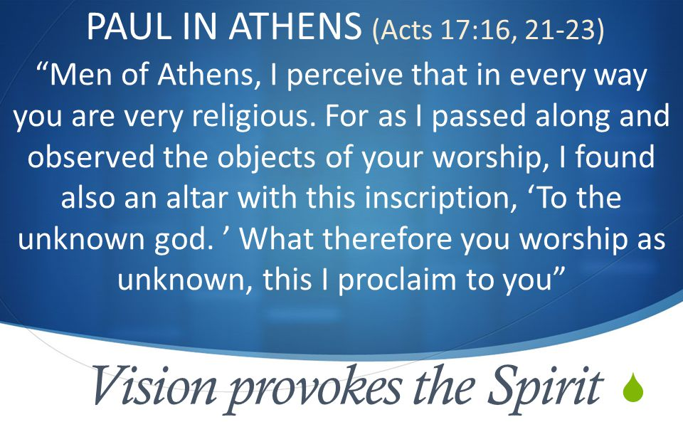  Vision provokes the Spirit PAUL IN ATHENS (Acts 17:16, 21-23) Men of Athens, I perceive that in every way you are very religious.