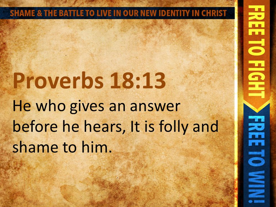 Proverbs 18:13 He who gives an answer before he hears, It is folly and shame to him.