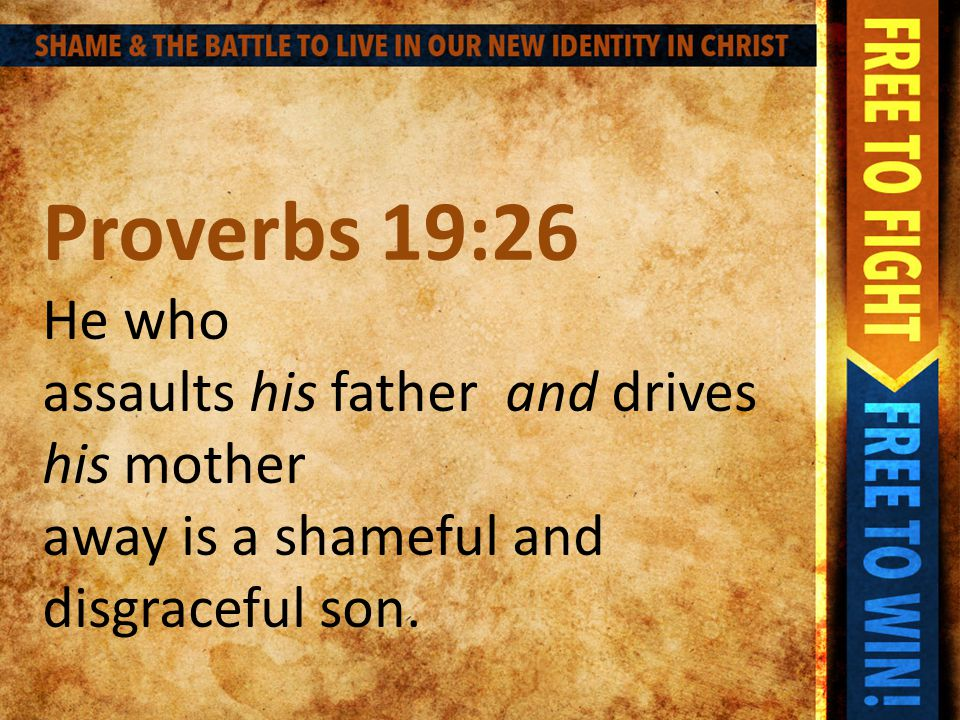 Proverbs 19:26 He who assaults his father and drives his mother away is a shameful and disgraceful son.