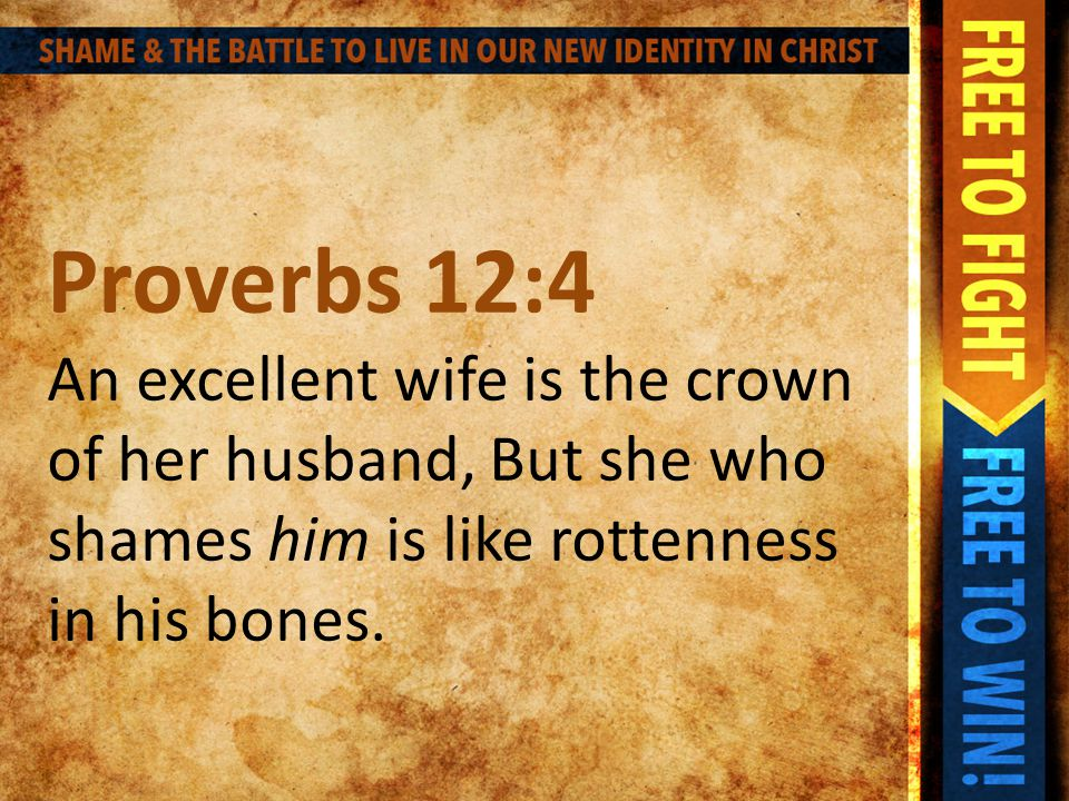 Proverbs 12:4 An excellent wife is the crown of her husband, But she who shames him is like rottenness in his bones.