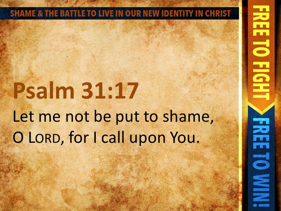 Psalm 31:17 Let me not be put to shame, O L ORD, for I call upon You.
