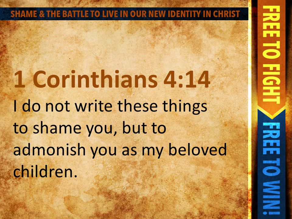 1 Corinthians 4:14 I do not write these things to shame you, but to admonish you as my beloved children.