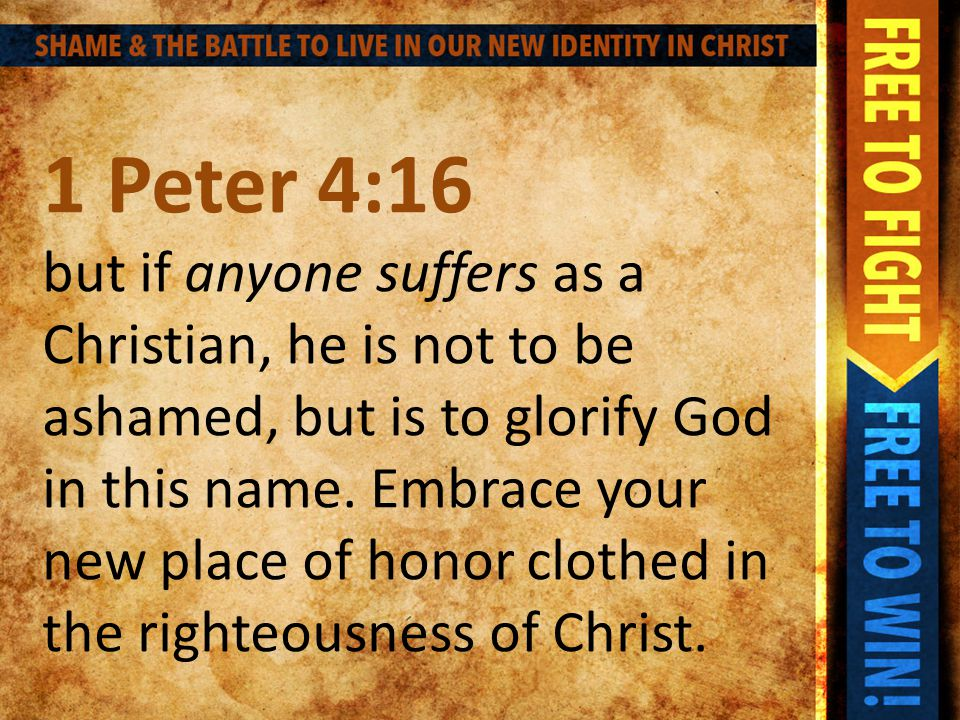 1 Peter 4:16 but if anyone suffers as a Christian, he is not to be ashamed, but is to glorify God in this name.