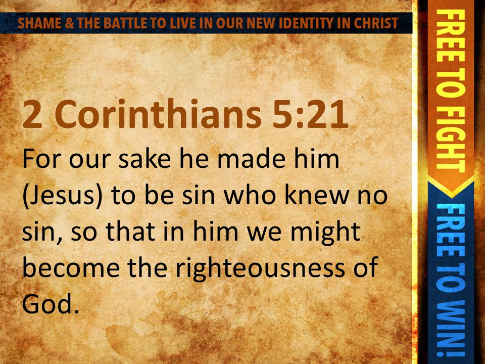 2 Corinthians 5:21 For our sake he made him (Jesus) to be sin who knew no sin, so that in him we might become the righteousness of God.
