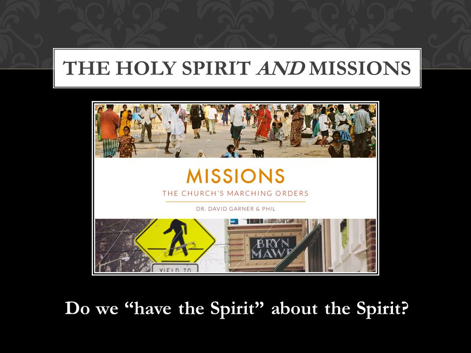 Do we have the Spirit about the Spirit THE HOLY SPIRIT AND MISSIONS