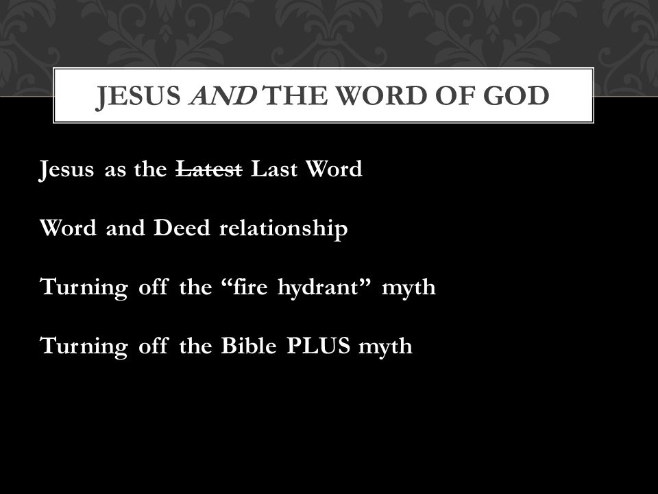 Jesus as the Latest Last Word Word and Deed relationship Turning off the fire hydrant myth Turning off the Bible PLUS myth JESUS AND THE WORD OF GOD