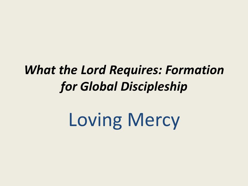 What the Lord Requires: Formation for Global Discipleship Loving Mercy