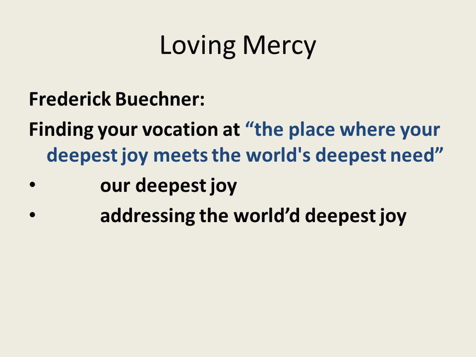 "Loving Mercy Frederick Buechner: Finding your vocation at ""the place where your deepest joy meets the world's deepest need"" our deepest joy addressing"