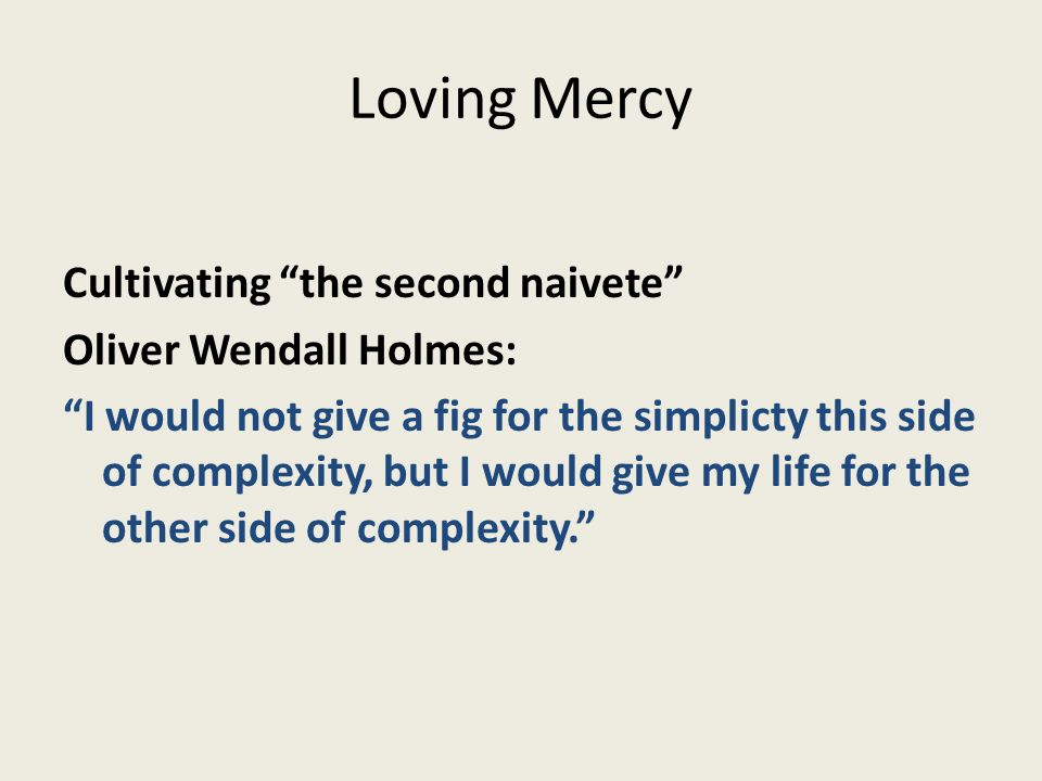 "Loving Mercy Cultivating ""the second naivete"" Oliver Wendall Holmes: ""I would not give a fig for the simplicty this side of complexity, but I would gi"