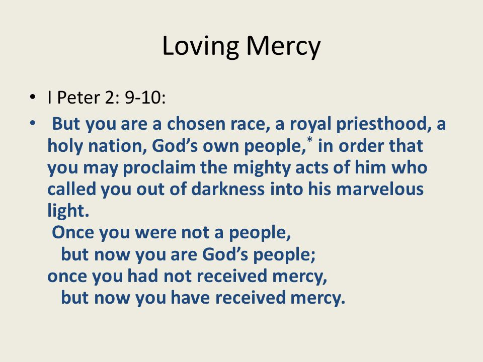 Loving Mercy I Peter 2: 11-12: Beloved, I urge you as aliens and exiles to abstain from the desires of the flesh that wage war against the soul.
