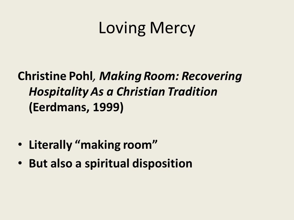 "Loving Mercy Christine Pohl, Making Room: Recovering Hospitality As a Christian Tradition (Eerdmans, 1999) Literally ""making room"" But also a spiritua"