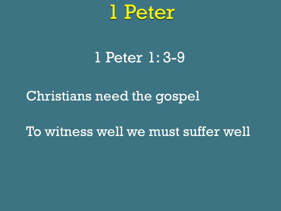 1 Peter 1 Peter 1: 3-9 Christians need the gospel To witness well we must suffer well