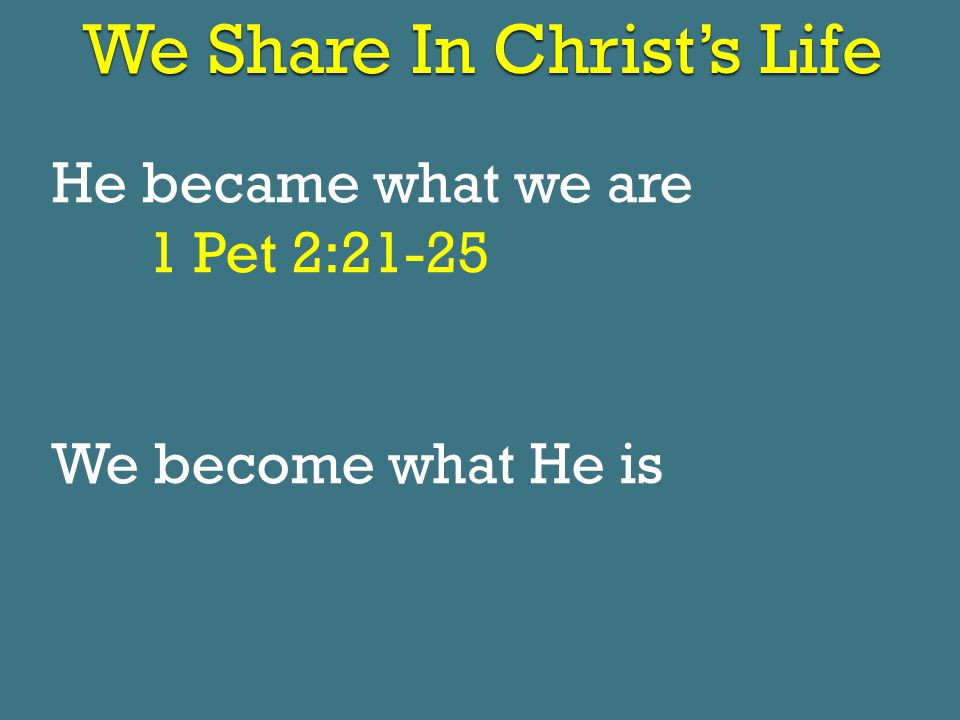 We Share In Christ's Life He became what we are 1 Pet 2:21-25 We become what He is