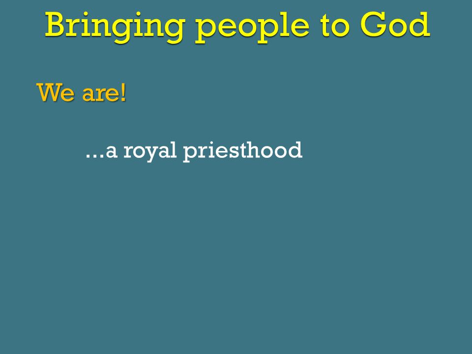 Bringing people to God We are!...a royal priesthood