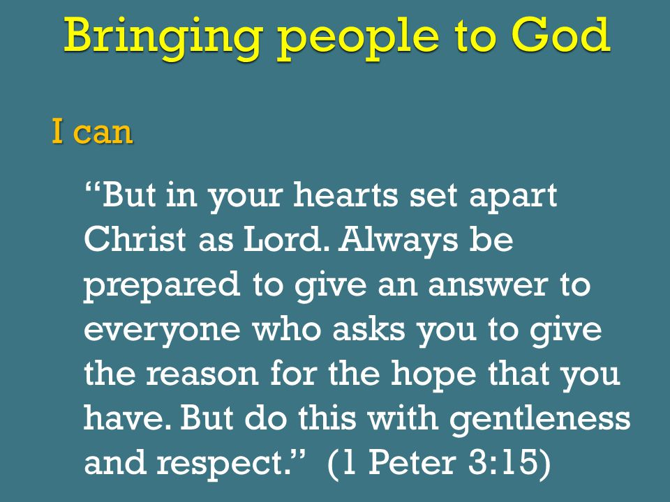 Bringing people to God I can But in your hearts set apart Christ as Lord.