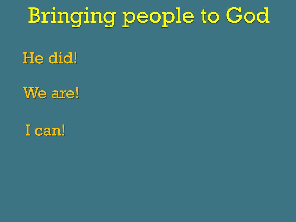 Bringing people to God He did! We are! I can!