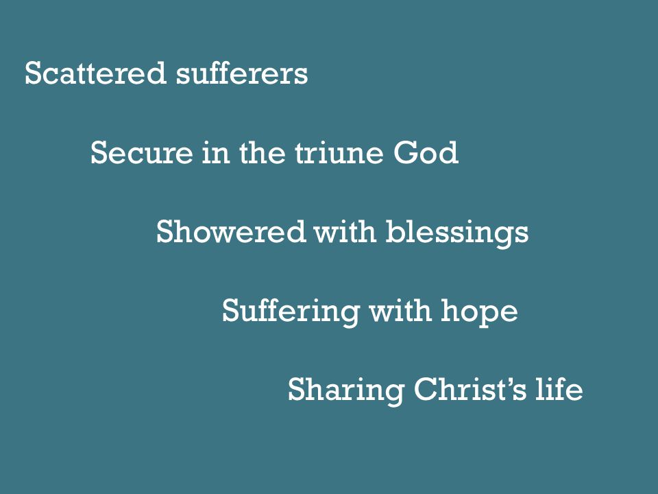 Scattered sufferers Secure in the triune God Showered with blessings Suffering with hope Sharing Christ's life