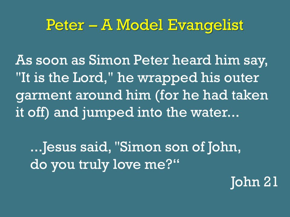 Peter – A Model Evangelist As soon as Simon Peter heard him say, It is the Lord, he wrapped his outer garment around him (for he had taken it off) and jumped into the water......Jesus said, Simon son of John, do you truly love me? John 21