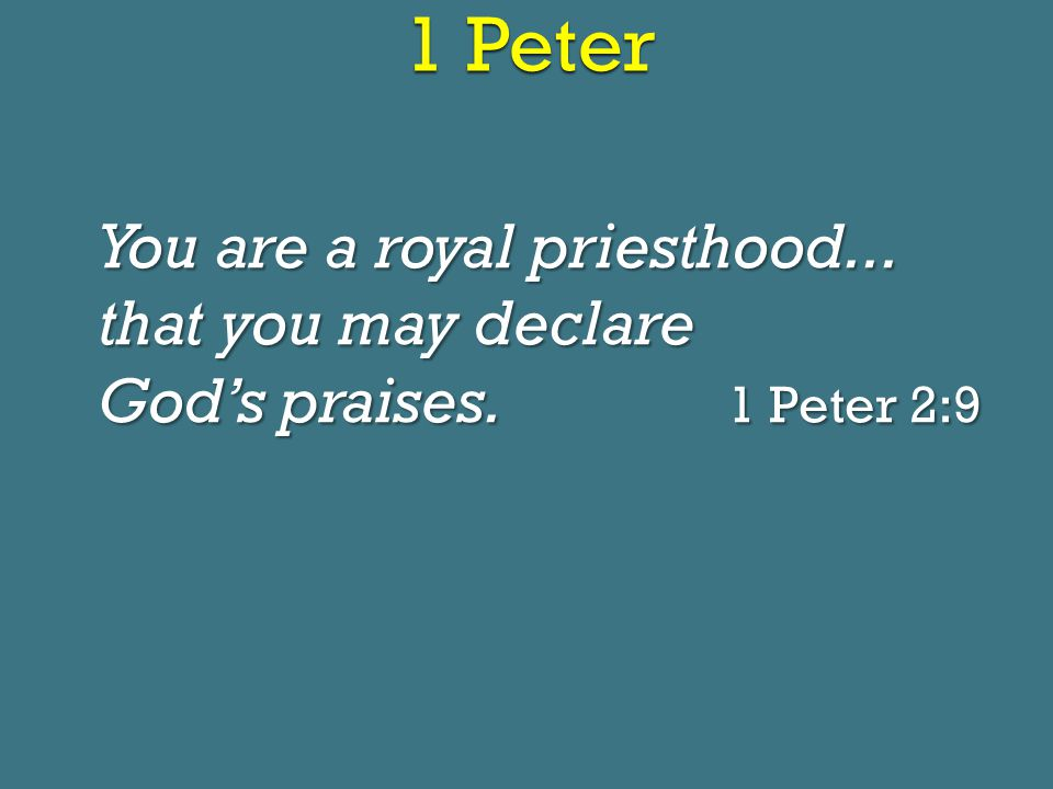 1 Peter You are a royal priesthood... that you may declare God's praises. 1 Peter 2:9