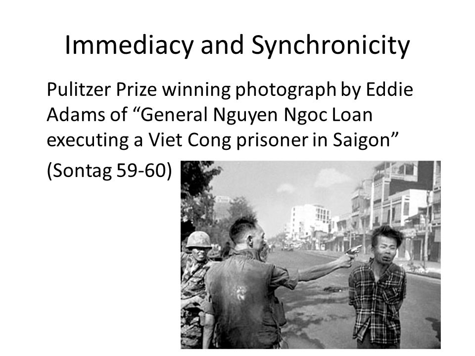 Immediacy and Synchronicity Pulitzer Prize winning photograph by Eddie Adams of General Nguyen Ngoc Loan executing a Viet Cong prisoner in Saigon (Sontag 59-60)